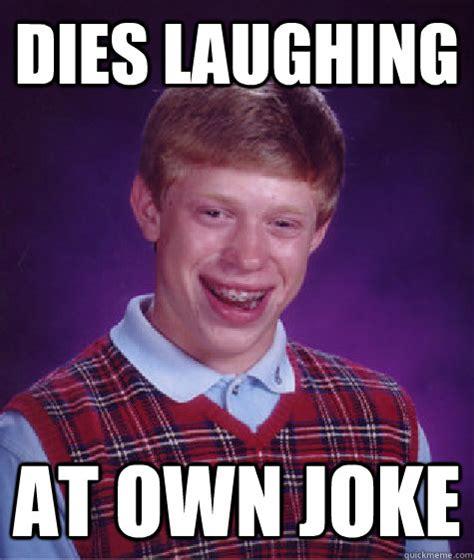 Meme Laughing - dies laughing at own joke bad luck brian quickmeme