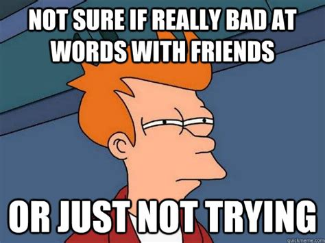 Bad Friend Meme - not sure if really bad at words with friends or just not trying futurama fry quickmeme