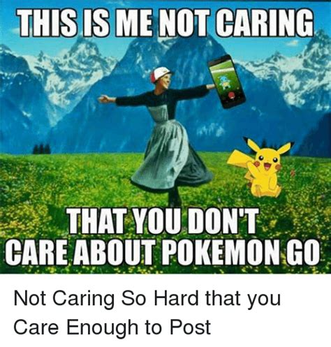 This Is Me Not Caring Meme - this is menot caring that you dont care about pokemon go not caring so hard that you care enough