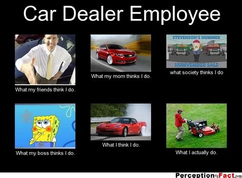 Car Sales Memes - car dealer employee what people think i do what i really do perception vs fact