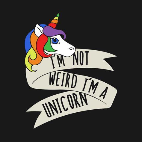 I'm Not Weird I'm A Unicorn  Im Not Weird Im A Unicorn  Tshirt Teepublic