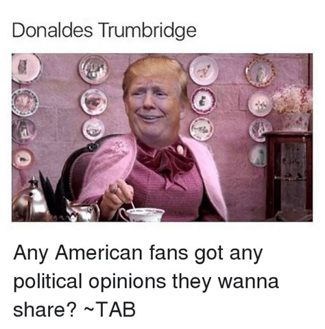Donaldes Trumbridge Any American Fans Got Any Political Opinions They Wanna Share? ~TAB ...