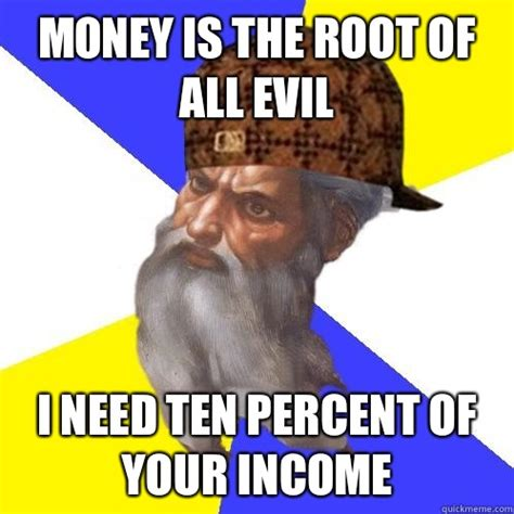 Advice God Meme - money is the root of all evil i need ten percent of your income scumbag advice god quickmeme