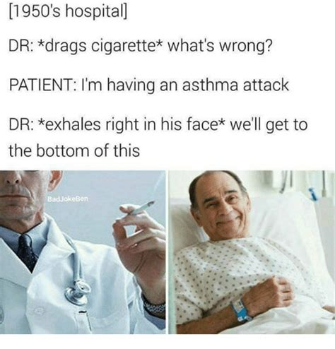 Hospital Memes - 1950 s hospital dr drags cigarette what s wrong patient i m having an asthma attack dr