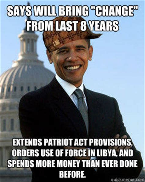 Anti Obama Meme - says will bring quot change quot from last 8 years extends patriot act provisions orders use of force