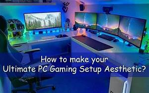 How To Make Your Ultimate PC Gaming Setup Aesthetic