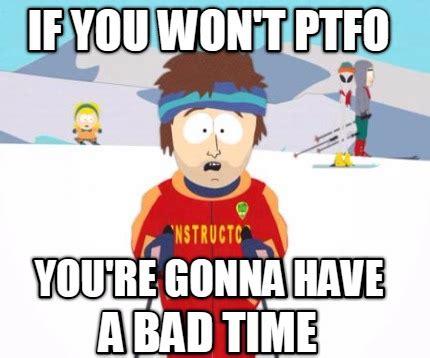 You Re Gonna Have A Bad Time Meme - meme creator if you won t ptfo you re gonna have a bad time meme generator at memecreator org