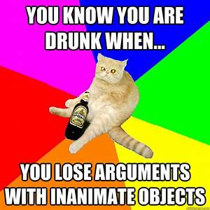 YOU KNOW YOU ARE DRUNK WHEN... YOU LOSE ARGUMENTS WITH ...