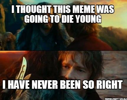 Thoughtful Memes - meme creator i thought this meme was going to die young i have never been so right meme