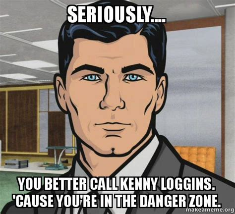 Archer Danger Zone Meme - seriously you better call kenny loggins cause you re in the danger zone archer do you