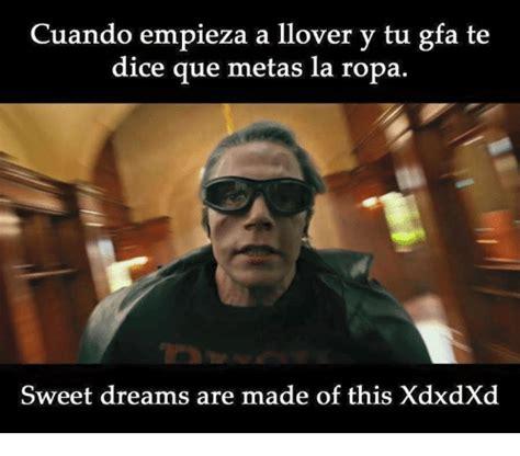 Sweet Dreams Meme - cuando empieza a llover y tu gfa te dice que metas la ropa sweet dreams are made of this xdxdxd