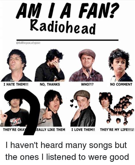 Radiohead Meme - am a fan radiohead i hate them no comment who no thanks they re oka eally like them i