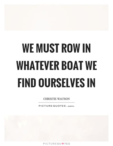 Row The Boat Quotes by We Must Row In Whatever Boat We Find Ourselves In