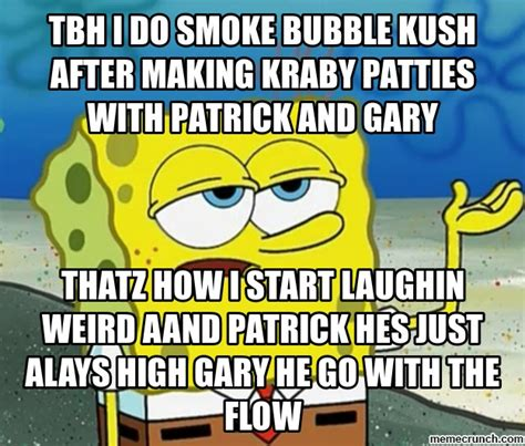 Tbh Meme - tbh i do smoke bubble kush after making kraby patties with patrick and gary