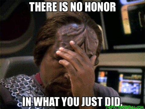 Worf Memes - there is no honor in what you just did worf facepalm the pattern is full