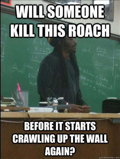 Roach Meme - will someone kill this roach before it starts crawling up the wall again rasta science