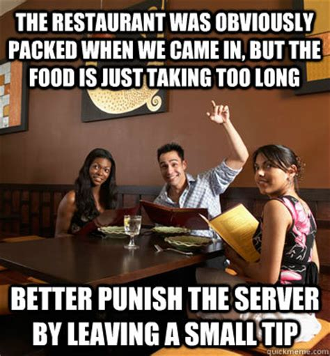 Funny Restaurant Memes - the restaurant was obviously packed when we came in but the food is just taking too long better