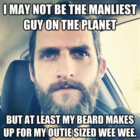 Beard Meme Guy - i may not be the manliest guy on the planet but at least my beard makes up for my outie sized