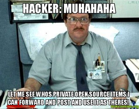 Meme Source - hacker muhahaha let me see whos private open source items i can forward and post and use it as