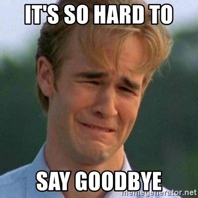 Goodbye Memes - it s so hard to say goodbye 90s problems meme generator
