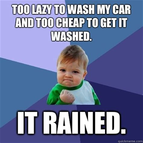Cheap Meme - too lazy to wash my car and too cheap to get it washed it rained success kid quickmeme