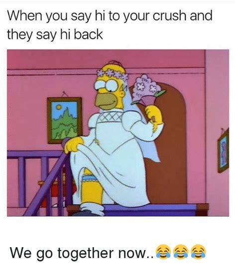 We Go Together Meme - when you say hi to your crush and they say hi back we go together now crush meme on sizzle