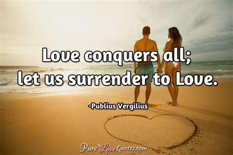 love conquers    surrender  love purelovequotes