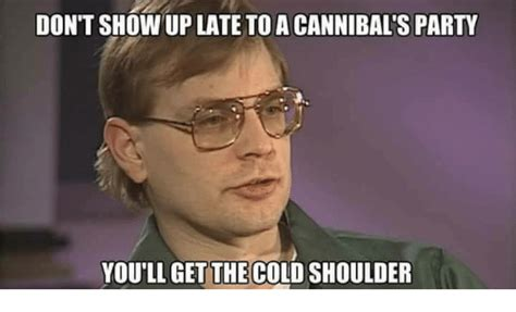 Cold Shoulder Meme - don t show up late to a cannibal s party you ll getthe cold shoulder party meme on sizzle