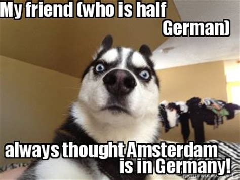 Who Is This Meme - meme creator my friend who is half german always thought amsterdam is in germany meme