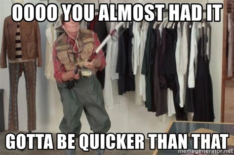 Gotta Be Quicker Than That Meme - oooo you almost had it gotta be quicker than that state farm fisherman meme generator