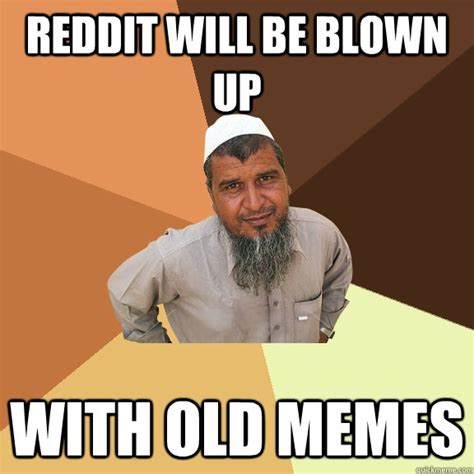 Man Up Meme - reddit will be blown up with old memes ordinary muslim man quickmeme