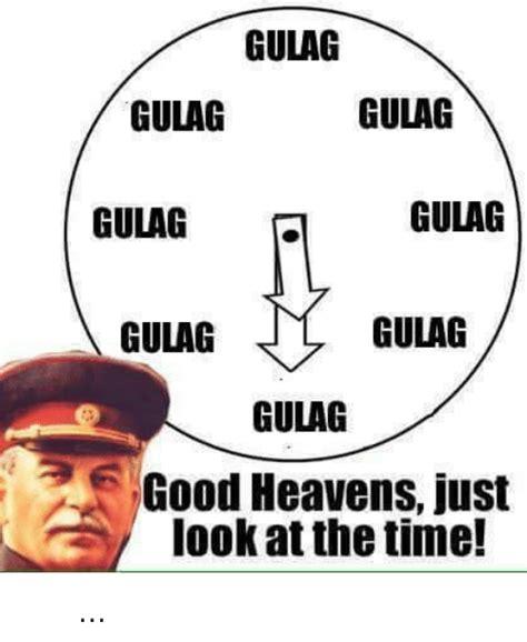 Gulag Memes - gulag gulag gulag gulag gulag gulag gulag gulag good heavens just look at the time κοίτα να