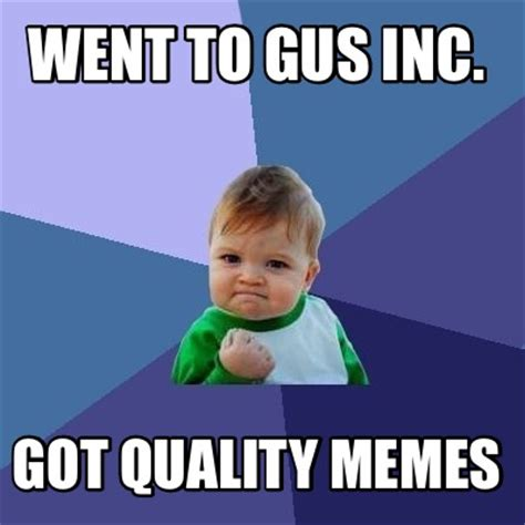 Quality Memes - meme creator went to gus inc got quality memes meme generator at memecreator org