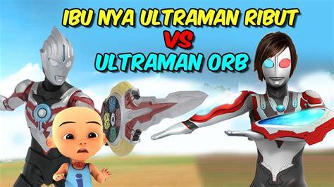 Ultraman Orb vs Ibunya Ultraman Ribut upin ipin kaget