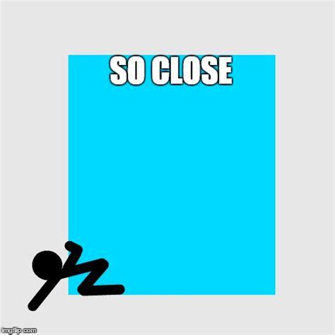 So Close Meme - so close imgflip