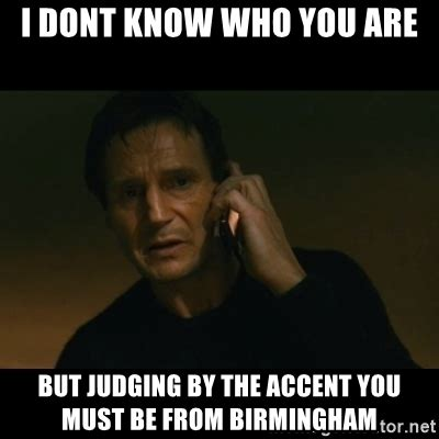 Accent Meme - i dont know who you are but judging by the accent you must be from birmingham liam neeson