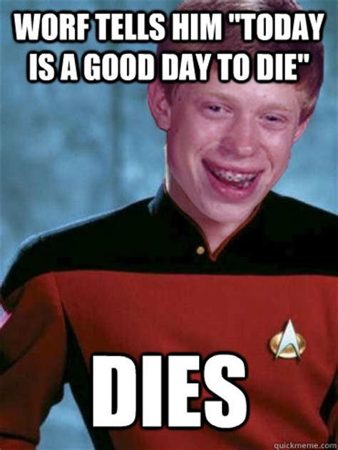 Worf Memes - worf tells him quot today is a good day to die quot dies bad luck ensign brian quickmeme