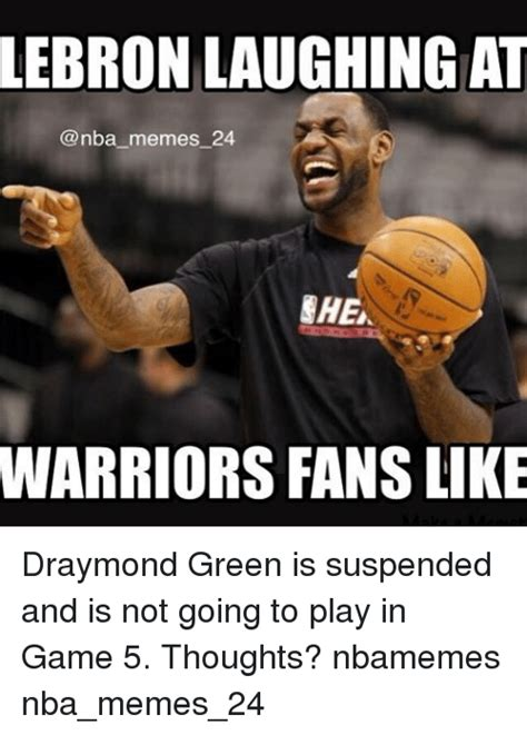 Draymond Green Memes - lebron laughingat memes 24 ehe warriors fans like draymond green is suspended and is not going