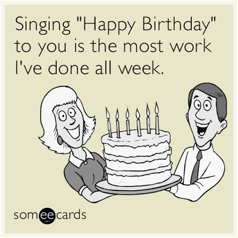 Birthday Ecard Meme - singing quot happy birthday quot to you is the most work i ve done all week birthday ecard