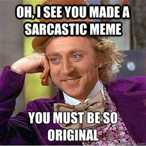 So Original Meme - oh i see you made a sarcastic meme you must be so original condescending wonka quickmeme