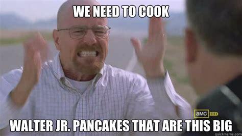 Walt Jr Meme - we need to cook walter jr pancakes that are this big breaking bad meme bb quickmeme