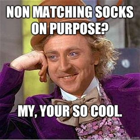 So Cool Meme - non matching socks on purpose my your so cool condescending wonka quickmeme