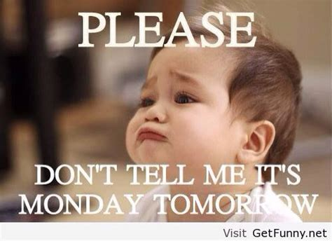 Its Monday Tomorrow Meme - tomorrow is monday www pixshark com images galleries with a bite