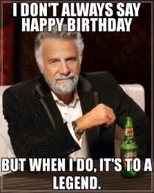 i don 39 t always say happy birthday but when i do it 39 s to a legend meme the most interesting