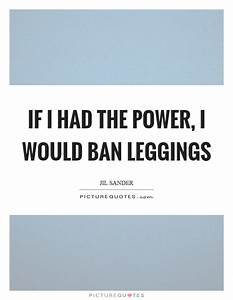 If I had the power I would ban leggings | Picture Quotes