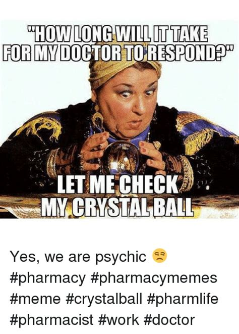 Crystal Ball Meme - whow long will ittake for my do let me check my crystal ball yes we are psychic pharmacy