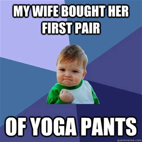 My Wife Meme - my wife bought her first pair of yoga pants success kid quickmeme