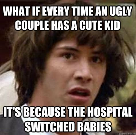 Cute Kid Meme - what if every time an ugly couple has a cute kid it s because the hospital switched babies