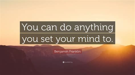 "Benjamin Franklin Quote ""you Can Do Anything You Set Your"