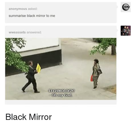 Black Mirror Memes - anonymous asked summarise black mirror to me wweassets answered technology oh my god god meme